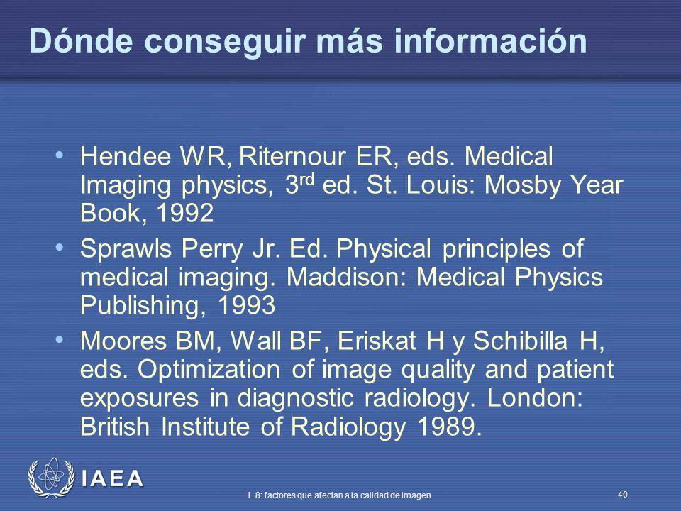 IAEA L.8: factores que afectan a la calidad de imagen 40 Dónde conseguir más información Hendee WR, Riternour ER, eds. Medical Imaging physics, 3 rd e