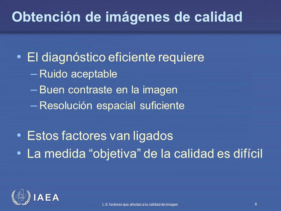 IAEA L.8: factores que afectan a la calidad de imagen 6 Obtención de imágenes de calidad El diagnóstico eficiente requiere – Ruido aceptable – Buen co