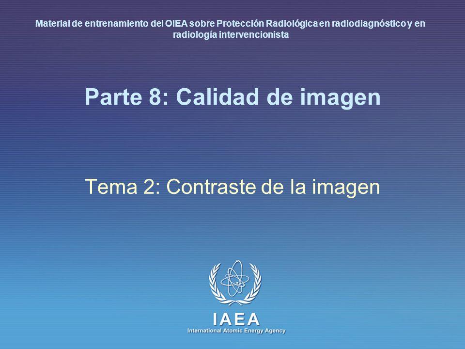 IAEA International Atomic Energy Agency Parte 8: Calidad de imagen Tema 2: Contraste de la imagen Material de entrenamiento del OIEA sobre Protección