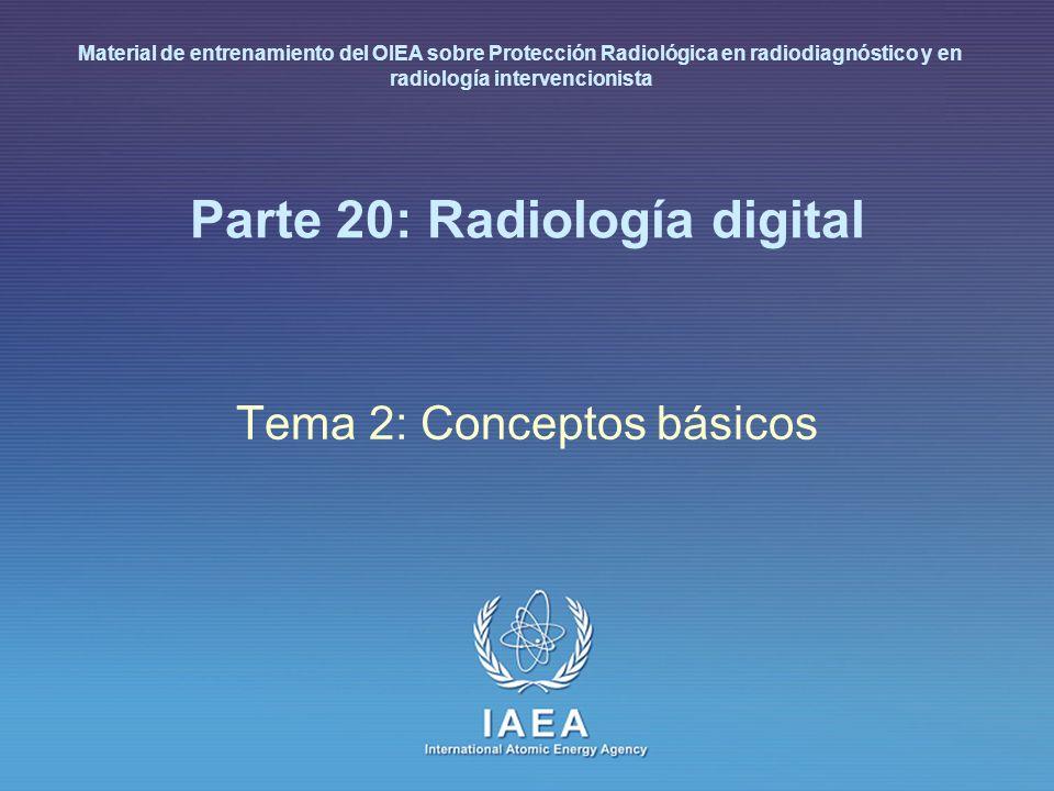 IAEA International Atomic Energy Agency Parte 20: Radiología digital Tema 2: Conceptos básicos Material de entrenamiento del OIEA sobre Protección Rad
