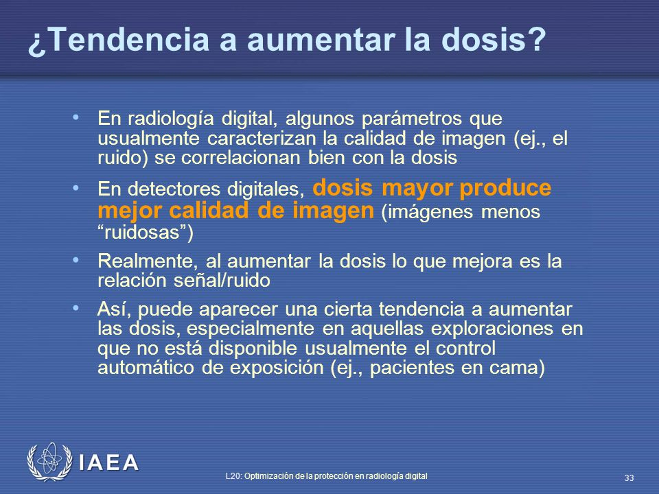 IAEA L20: Optimización de la protección en radiología digital 33 ¿Tendencia a aumentar la dosis? En radiología digital, algunos parámetros que usualme