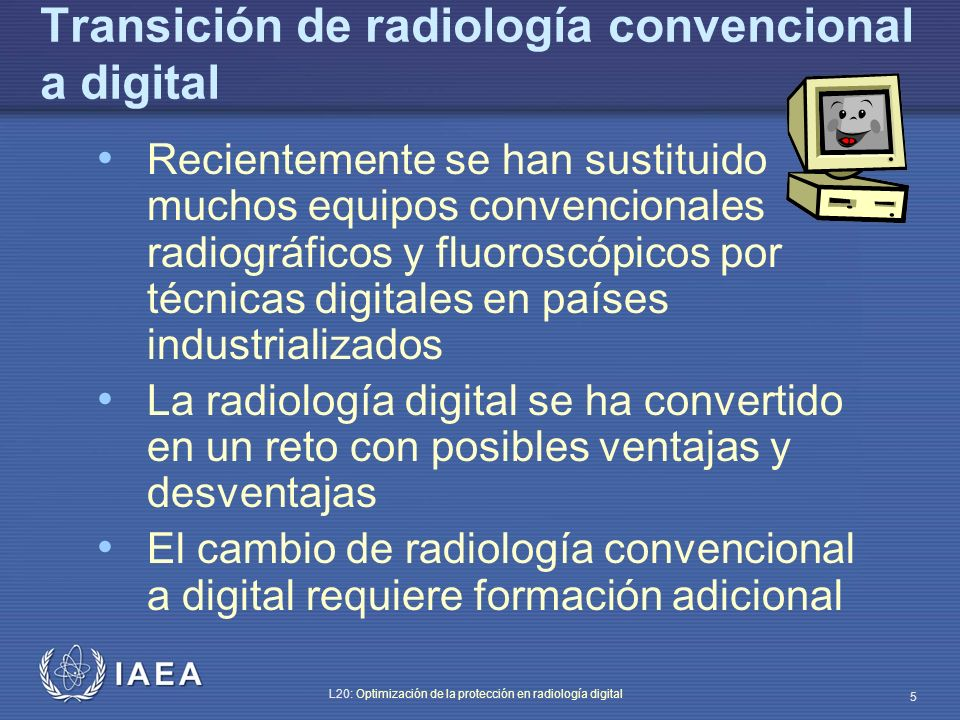 IAEA L20: Optimización de la protección en radiología digital 6 Transición de radiología convencional a digital Las imágenes digitales pueden procesarse numéricamente.