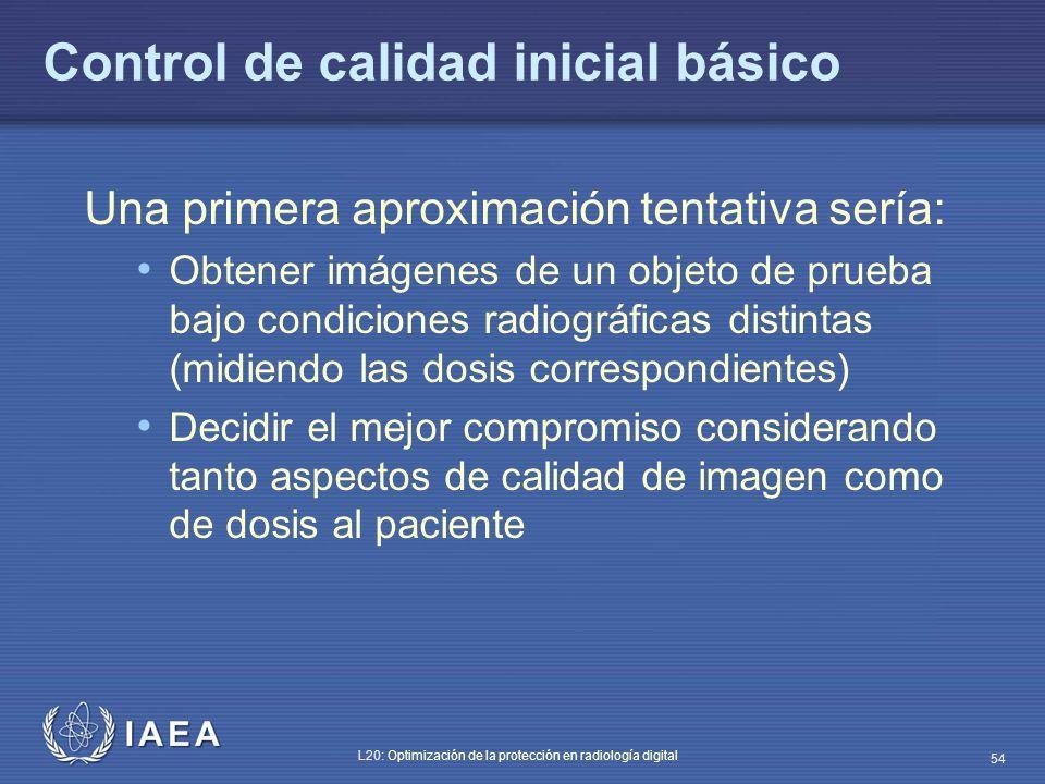 IAEA L20: Optimización de la protección en radiología digital 54 Control de calidad inicial básico Una primera aproximación tentativa sería: Obtener i