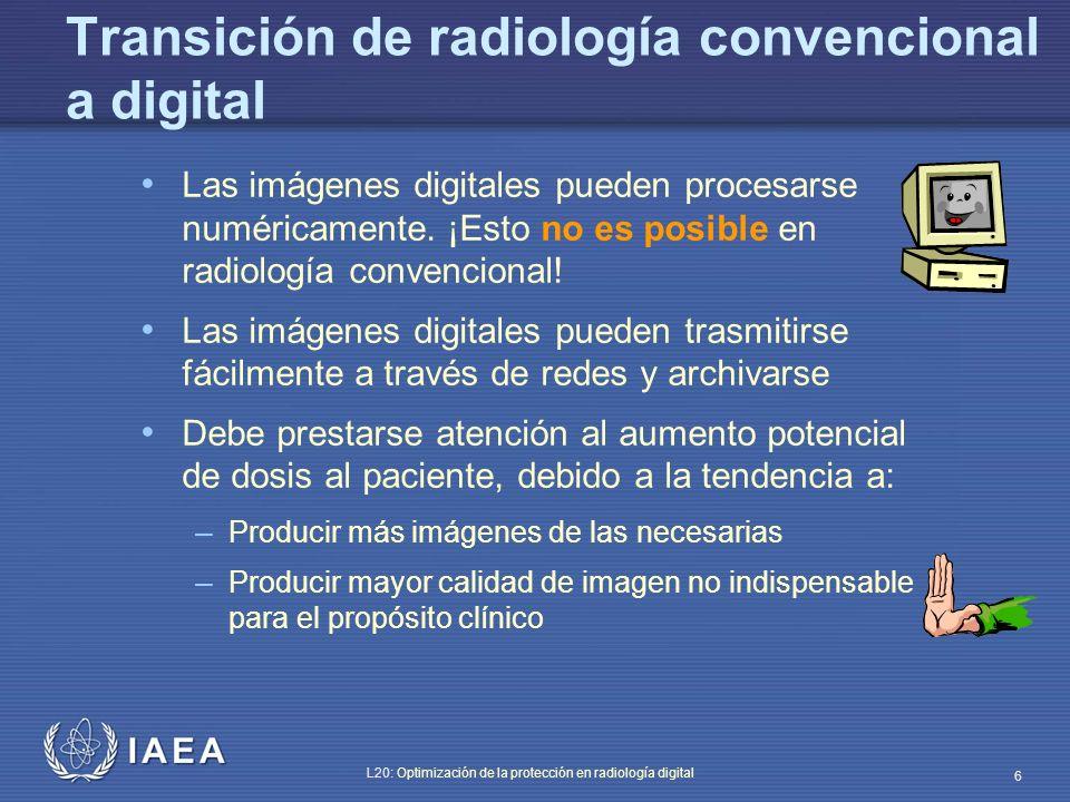 IAEA L20: Optimización de la protección en radiología digital 7 Dosis de radiación en radiología digital Las películas convencionales permiten detectar errores si una técnica radiográfica se usa erróneamente: las imágenes salen demasiado claras u obscuras La tecnología digital proporciona al usuario siempre una buena imagen, ya que su rango dinámico compensa una selección de técnica errónea, incluso si la dosis es más alta de lo necesario
