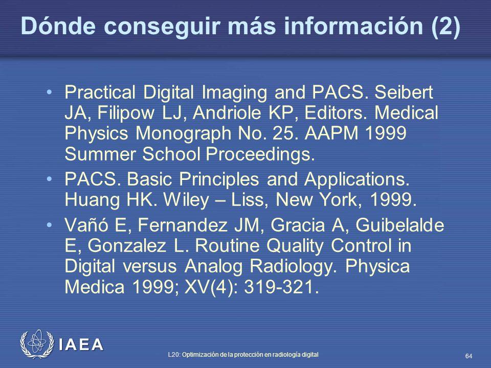 IAEA L20: Optimización de la protección en radiología digital 64 Dónde conseguir más información (2) Practical Digital Imaging and PACS. Seibert JA, F