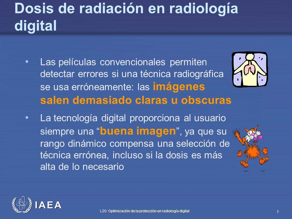 IAEA L20: Optimización de la protección en radiología digital 38 Riesgo de aumentar las dosis El amplio rango dinámico de los detectores digitales permite obtener buena calidad de imagen aún usando una técnica de alta dosis a la entrada del detector y a la entrada del paciente Con sistemas convencionales de pantalla- película tal elección no es posible, ya que una técnica de alta dosis siempre produce una imagen demasiado oscura.