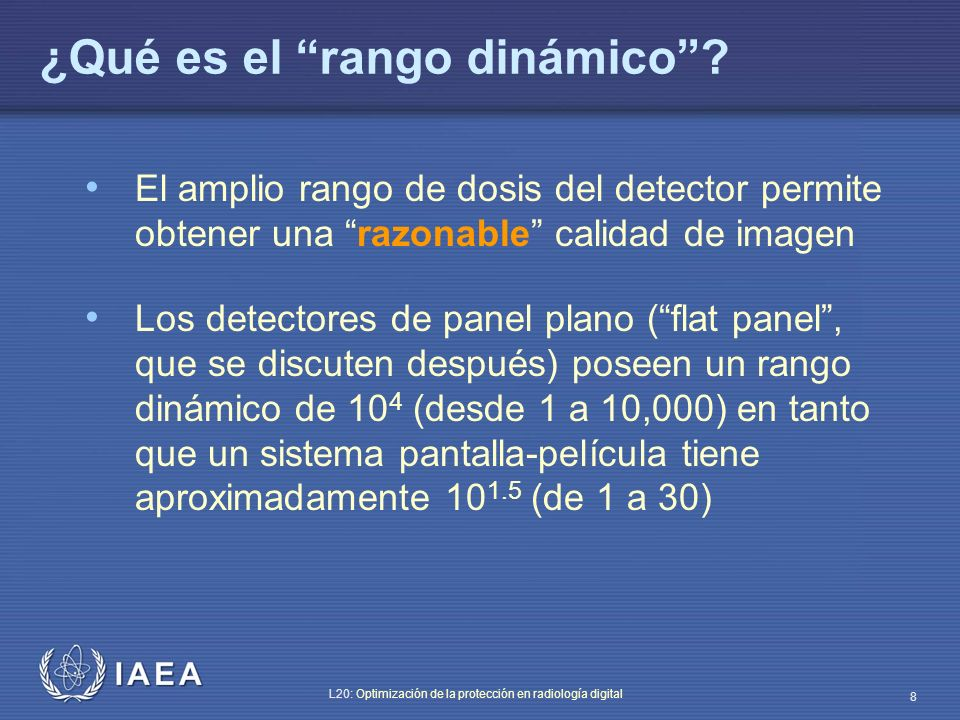 IAEA L20: Optimización de la protección en radiología digital 8 ¿Qué es el rango dinámico? El amplio rango de dosis del detector permite obtener una r