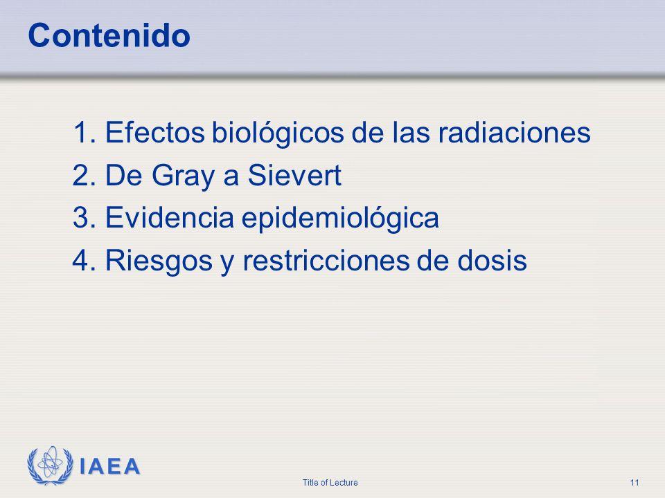 IAEA Title of Lecture11 Contenido 1. Efectos biológicos de las radiaciones 2. De Gray a Sievert 3. Evidencia epidemiológica 4. Riesgos y restricciones