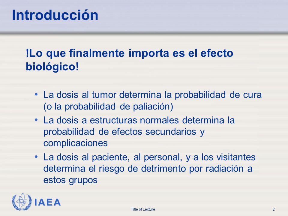 IAEA Title of Lecture2 Introducción !Lo que finalmente importa es el efecto biológico! La dosis al tumor determina la probabilidad de cura (o la proba