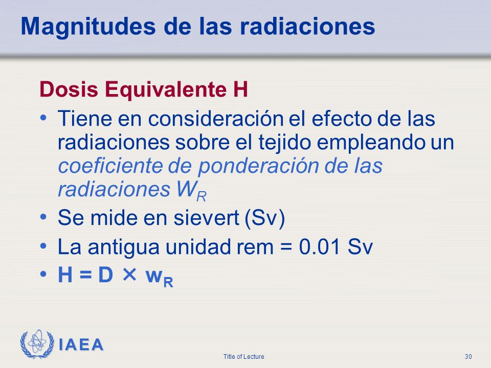 IAEA Title of Lecture30 Magnitudes de las radiaciones Dosis Equivalente H Tiene en consideración el efecto de las radiaciones sobre el tejido empleand