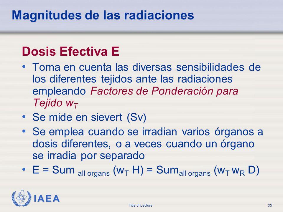IAEA Title of Lecture33 Magnitudes de las radiaciones Dosis Efectiva E Toma en cuenta las diversas sensibilidades de los diferentes tejidos ante las r