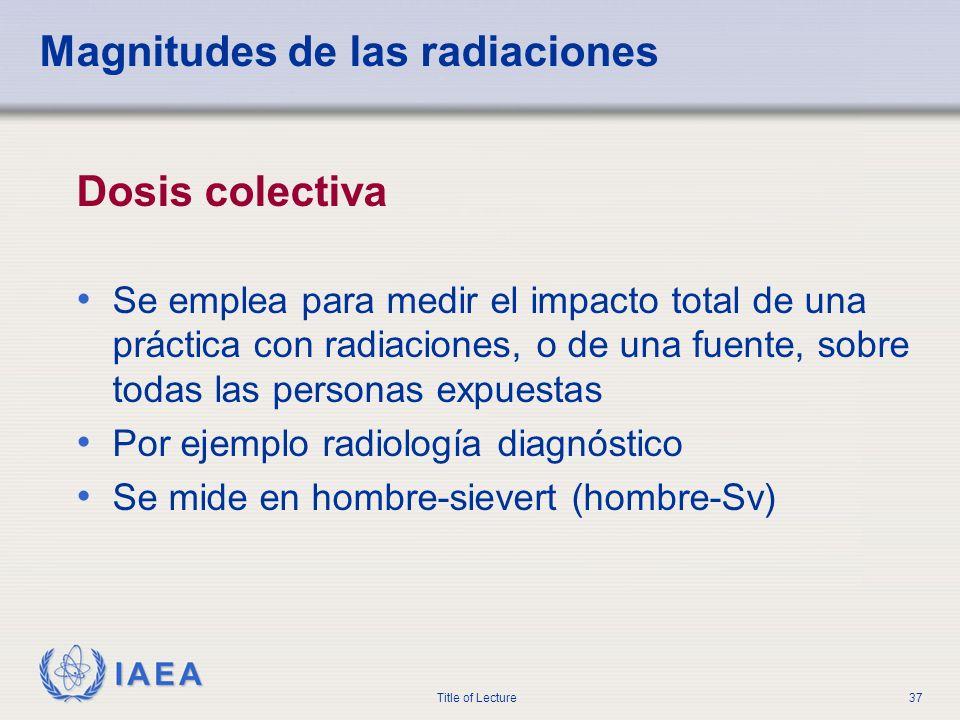 IAEA Title of Lecture37 Magnitudes de las radiaciones Dosis colectiva Se emplea para medir el impacto total de una práctica con radiaciones, o de una