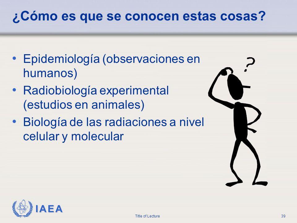 IAEA Title of Lecture39 ¿Cómo es que se conocen estas cosas? Epidemiología (observaciones en humanos) Radiobiología experimental (estudios en animales