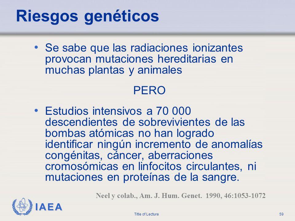 IAEA Title of Lecture59 Riesgos genéticos Se sabe que las radiaciones ionizantes provocan mutaciones hereditarias en muchas plantas y animales PERO Es