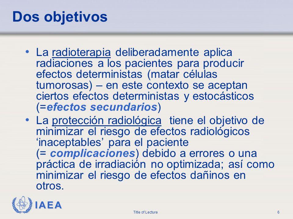 IAEA Title of Lecture6 Dos objetivos La radioterapia deliberadamente aplica radiaciones a los pacientes para producir efectos deterministas (matar cél