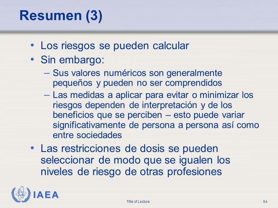 IAEA Title of Lecture64 Resumen (3) Los riesgos se pueden calcular Sin embargo: – Sus valores numéricos son generalmente pequeños y pueden no ser comp