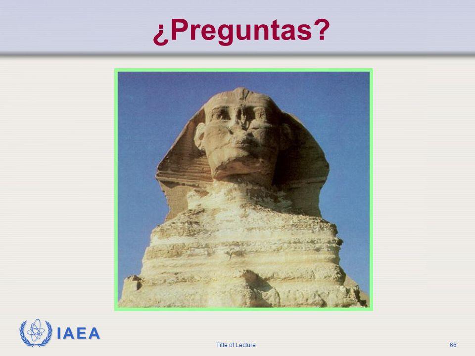 IAEA Title of Lecture66 ¿Preguntas?