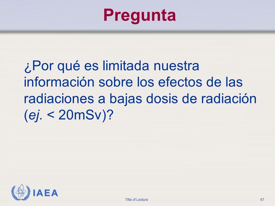 IAEA Title of Lecture67 Pregunta ¿Por qué es limitada nuestra información sobre los efectos de las radiaciones a bajas dosis de radiación (ej. < 20mSv