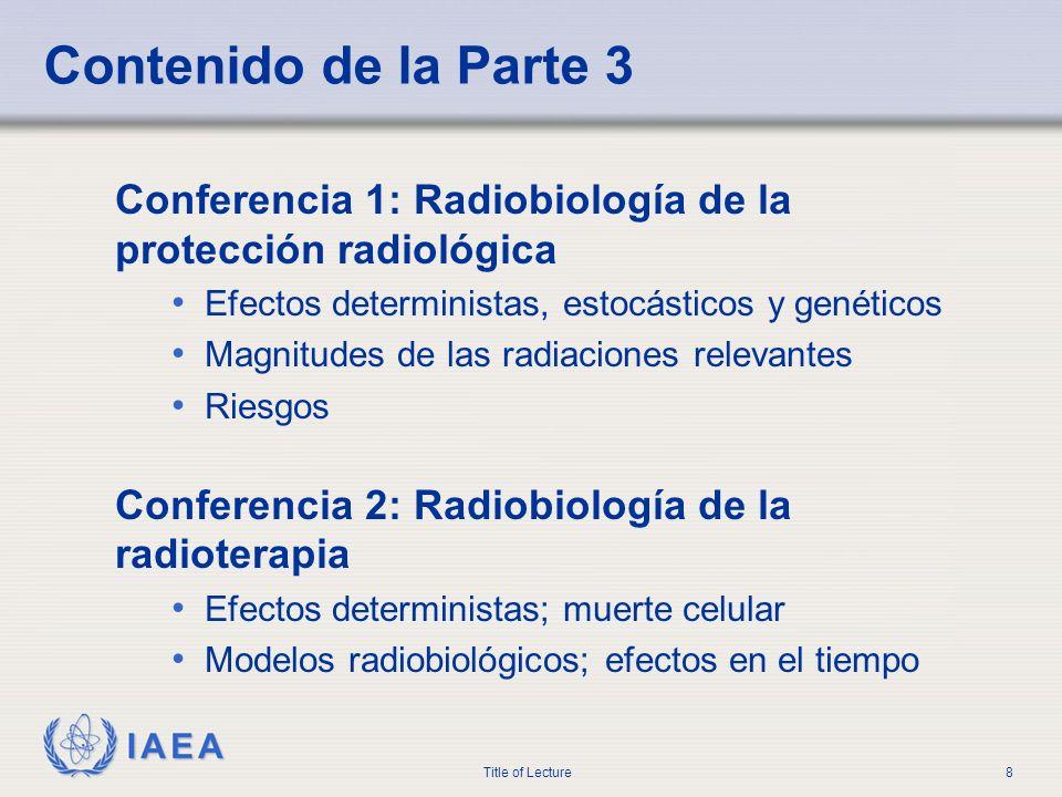 IAEA Title of Lecture8 Contenido de la Parte 3 Conferencia 1: Radiobiología de la protección radiológica Efectos deterministas, estocásticos y genétic