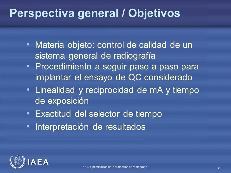 IAEA 15.4: Optimización de la protección en radiografía 2 Perspectiva general / Objetivos Materia objeto: control de calidad de un sistema general de