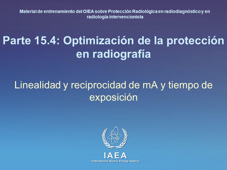 IAEA International Atomic Energy Agency Parte 15.4: Optimización de la protección en radiografía Linealidad y reciprocidad de mA y tiempo de exposició