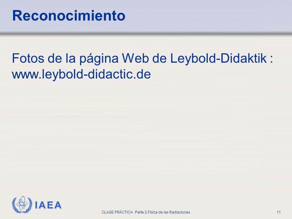 IAEA CLASE PRÁCTICA Parte 2.Física de las Radiaciones11 Reconocimiento Fotos de la página Web de Leybold-Didaktik : www.leybold-didactic.de