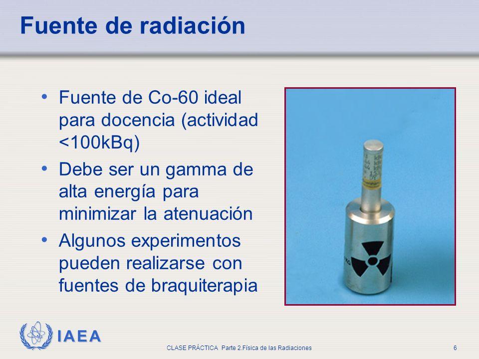 IAEA CLASE PRÁCTICA Parte 2.Física de las Radiaciones6 Fuente de radiación Fuente de Co-60 ideal para docencia (actividad <100kBq) Debe ser un gamma d