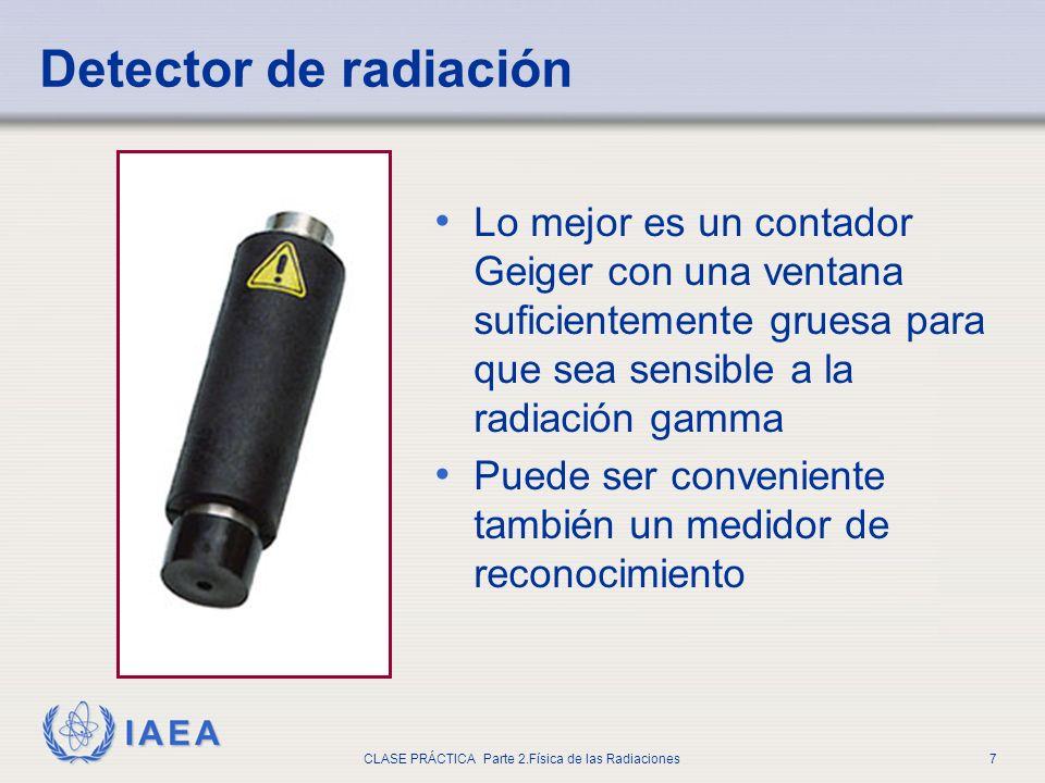 IAEA CLASE PRÁCTICA Parte 2.Física de las Radiaciones7 Lo mejor es un contador Geiger con una ventana suficientemente gruesa para que sea sensible a l