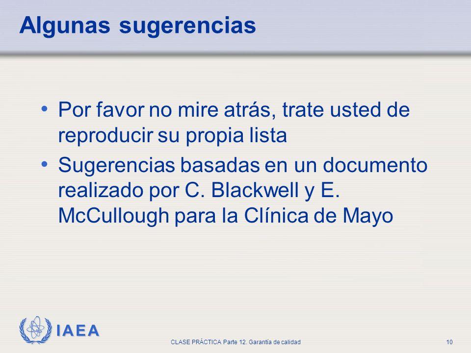 IAEA CLASE PRÁCTICA Parte 12. Garantía de calidad10 Algunas sugerencias Por favor no mire atrás, trate usted de reproducir su propia lista Sugerencias