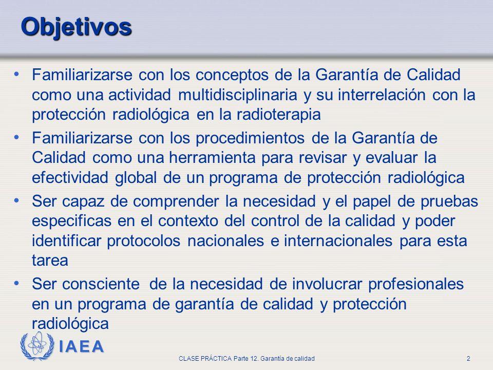 IAEA CLASE PRÁCTICA Parte 12. Garantía de calidad2 Objetivos Familiarizarse con los conceptos de la Garantía de Calidad como una actividad multidiscip