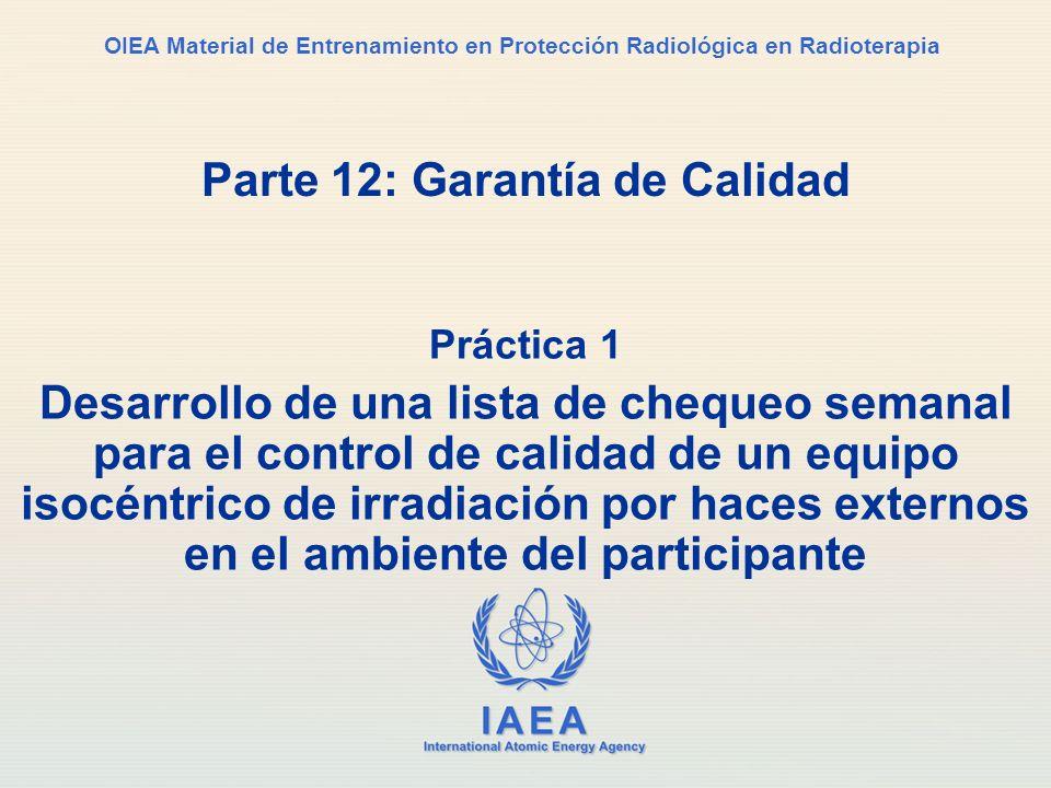 IAEA International Atomic Energy Agency OIEA Material de Entrenamiento en Protección Radiológica en Radioterapia Parte 12: Garantía de Calidad Práctic