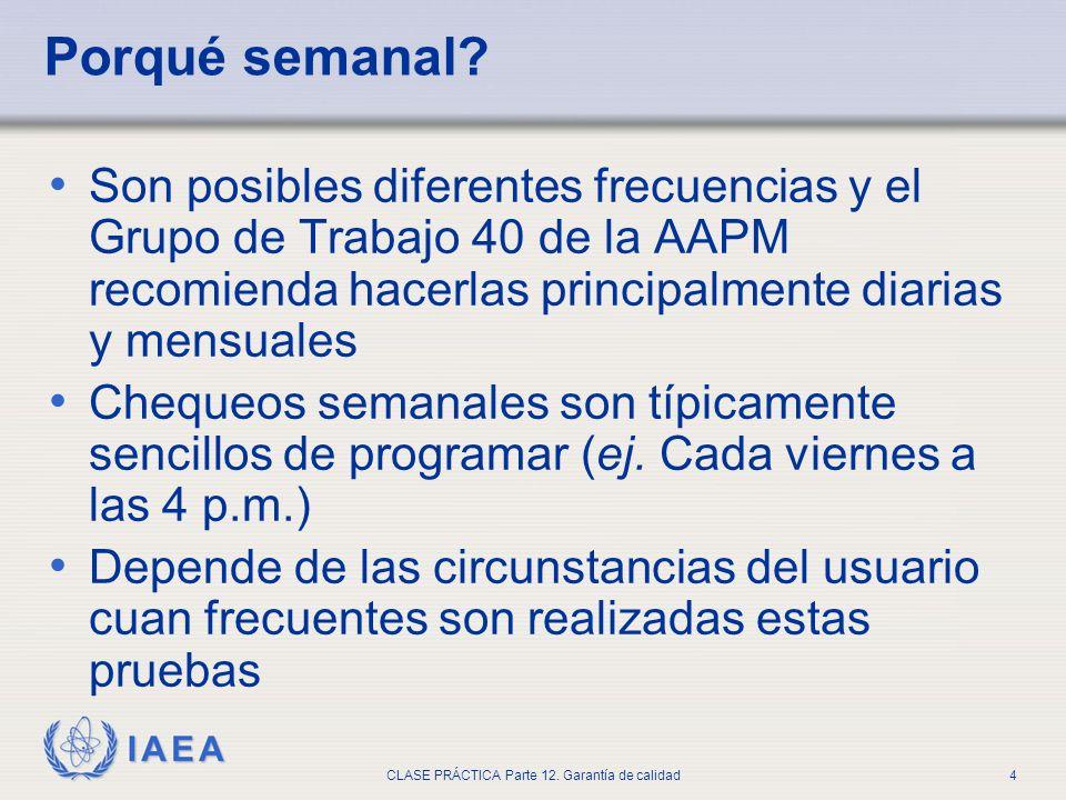 IAEA CLASE PRÁCTICA Parte 12. Garantía de calidad4 Porqué semanal? Son posibles diferentes frecuencias y el Grupo de Trabajo 40 de la AAPM recomienda