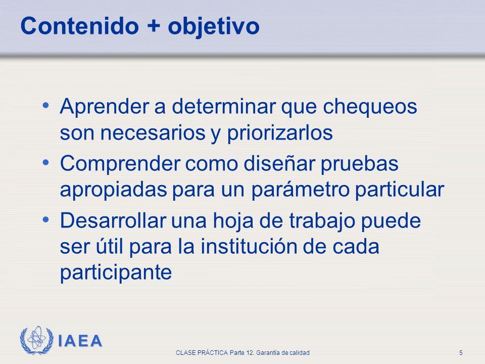 IAEA CLASE PRÁCTICA Parte 12. Garantía de calidad5 Contenido + objetivo Aprender a determinar que chequeos son necesarios y priorizarlos Comprender co