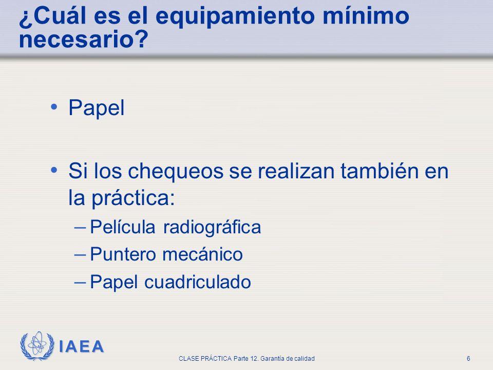 IAEA CLASE PRÁCTICA Parte 12. Garantía de calidad6 Papel Si los chequeos se realizan también en la práctica: – Película radiográfica – Puntero mecánic