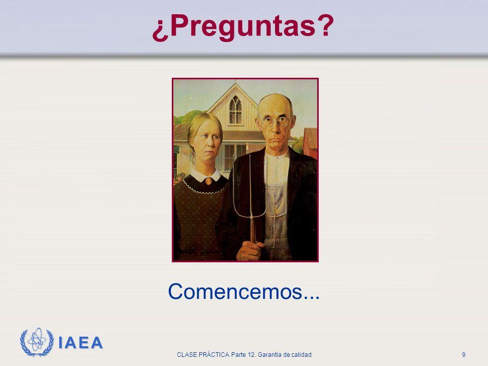 IAEA CLASE PRÁCTICA Parte 12. Garantía de calidad9 ¿Preguntas? Comencemos...