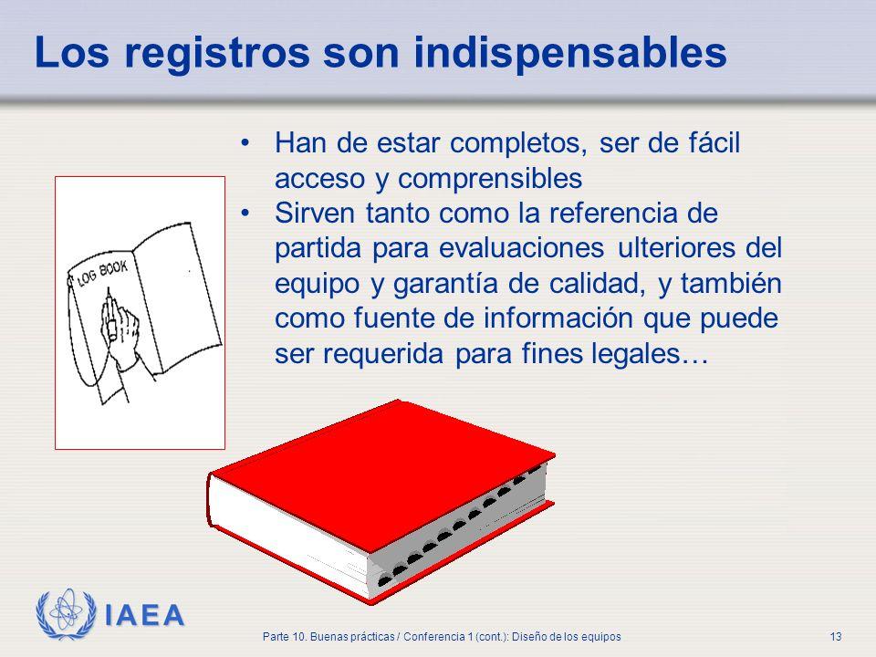 IAEA Parte 10. Buenas prácticas / Conferencia 1 (cont.): Diseño de los equipos13 Los registros son indispensables Han de estar completos, ser de fácil