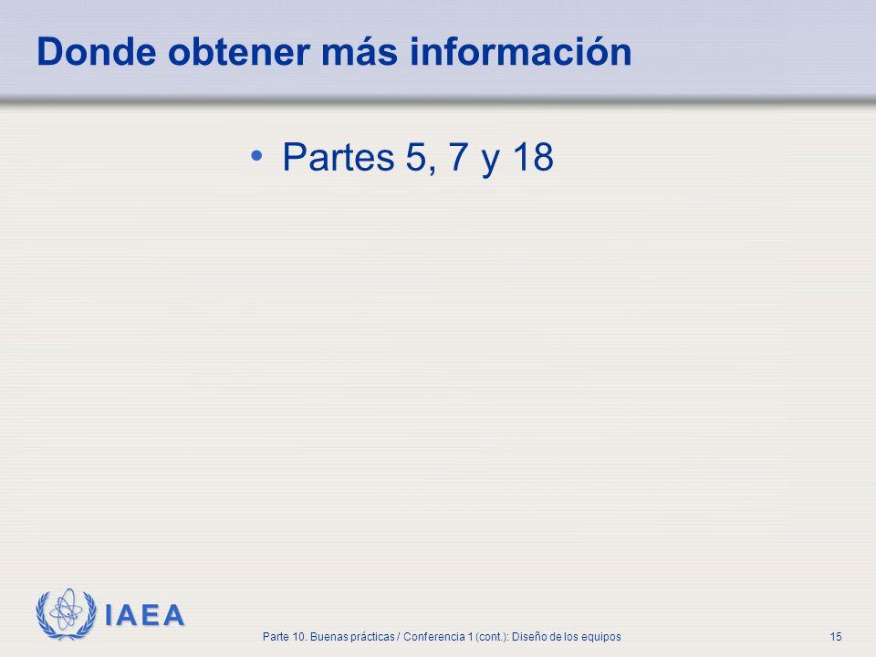 IAEA Parte 10. Buenas prácticas / Conferencia 1 (cont.): Diseño de los equipos15 Donde obtener más información Partes 5, 7 y 18