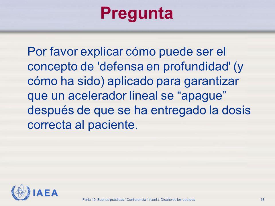 IAEA Parte 10. Buenas prácticas / Conferencia 1 (cont.): Diseño de los equipos18 Pregunta Por favor explicar cómo puede ser el concepto de 'defensa en