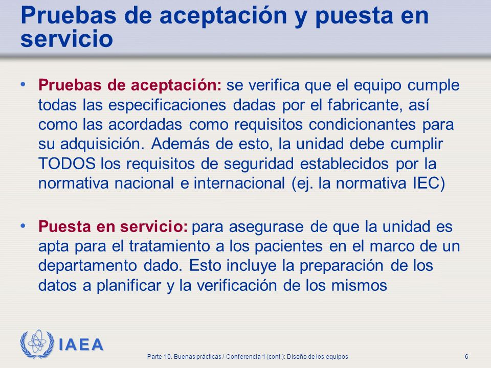 IAEA Parte 10. Buenas prácticas / Conferencia 1 (cont.): Diseño de los equipos6 Pruebas de aceptación y puesta en servicio Pruebas de aceptación: se v