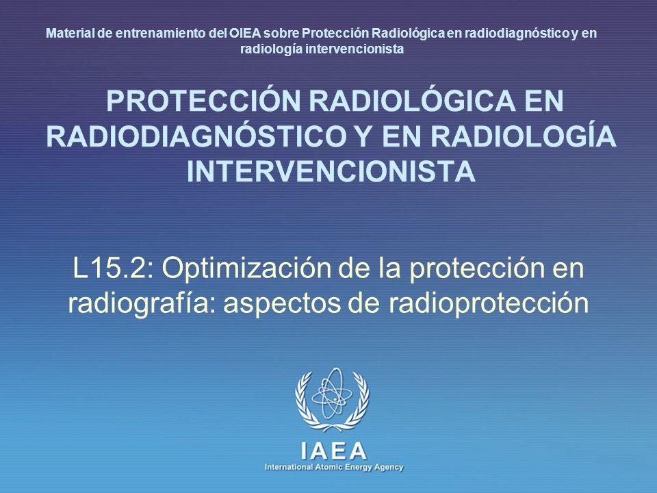 IAEA International Atomic Energy Agency PROTECCIÓN RADIOLÓGICA EN RADIODIAGNÓSTICO Y EN RADIOLOGÍA INTERVENCIONISTA L15.2: Optimización de la protección en radiografía: aspectos de radioprotección Material de entrenamiento del OIEA sobre Protección Radiológica en radiodiagnóstico y en radiología intervencionista