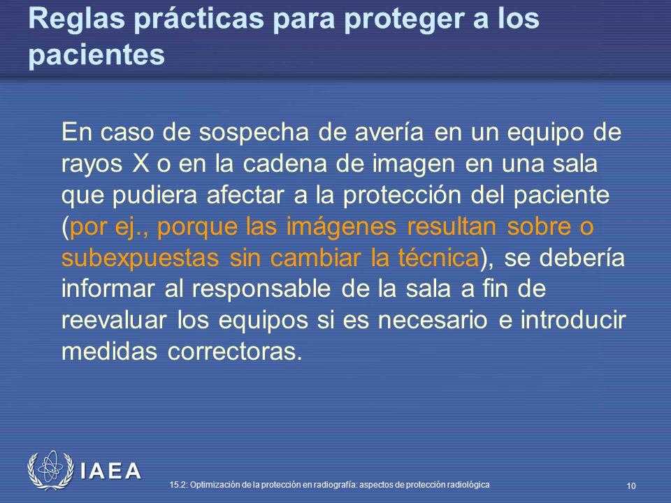 IAEA 15.2: Optimización de la protección en radiografía: aspectos de protección radiológica 10 Reglas prácticas para proteger a los pacientes En caso de sospecha de avería en un equipo de rayos X o en la cadena de imagen en una sala que pudiera afectar a la protección del paciente (por ej., porque las imágenes resultan sobre o subexpuestas sin cambiar la técnica), se debería informar al responsable de la sala a fin de reevaluar los equipos si es necesario e introducir medidas correctoras.
