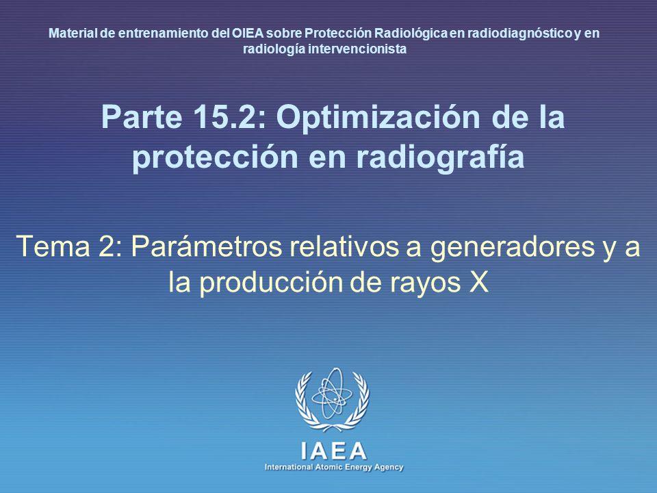 IAEA International Atomic Energy Agency Parte 15.2: Optimización de la protección en radiografía Tema 2: Parámetros relativos a generadores y a la producción de rayos X Material de entrenamiento del OIEA sobre Protección Radiológica en radiodiagnóstico y en radiología intervencionista