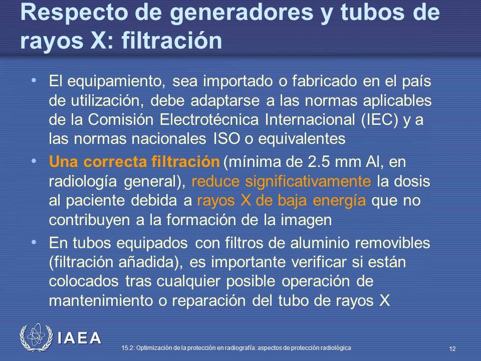 IAEA 15.2: Optimización de la protección en radiografía: aspectos de protección radiológica 12 Respecto de generadores y tubos de rayos X: filtración El equipamiento, sea importado o fabricado en el país de utilización, debe adaptarse a las normas aplicables de la Comisión Electrotécnica Internacional (IEC) y a las normas nacionales ISO o equivalentes Una correcta filtración (mínima de 2.5 mm Al, en radiología general), reduce significativamente la dosis al paciente debida a rayos X de baja energía que no contribuyen a la formación de la imagen En tubos equipados con filtros de aluminio removibles (filtración añadida), es importante verificar si están colocados tras cualquier posible operación de mantenimiento o reparación del tubo de rayos X