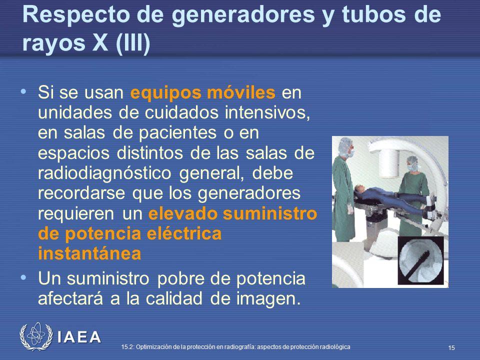 IAEA 15.2: Optimización de la protección en radiografía: aspectos de protección radiológica 15 Respecto de generadores y tubos de rayos X (III) Si se usan equipos móviles en unidades de cuidados intensivos, en salas de pacientes o en espacios distintos de las salas de radiodiagnóstico general, debe recordarse que los generadores requieren un elevado suministro de potencia eléctrica instantánea Un suministro pobre de potencia afectará a la calidad de imagen.