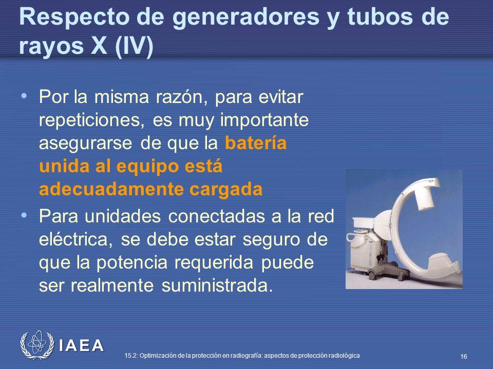 IAEA 15.2: Optimización de la protección en radiografía: aspectos de protección radiológica 16 Respecto de generadores y tubos de rayos X (IV) Por la misma razón, para evitar repeticiones, es muy importante asegurarse de que la batería unida al equipo está adecuadamente cargada Para unidades conectadas a la red eléctrica, se debe estar seguro de que la potencia requerida puede ser realmente suministrada.