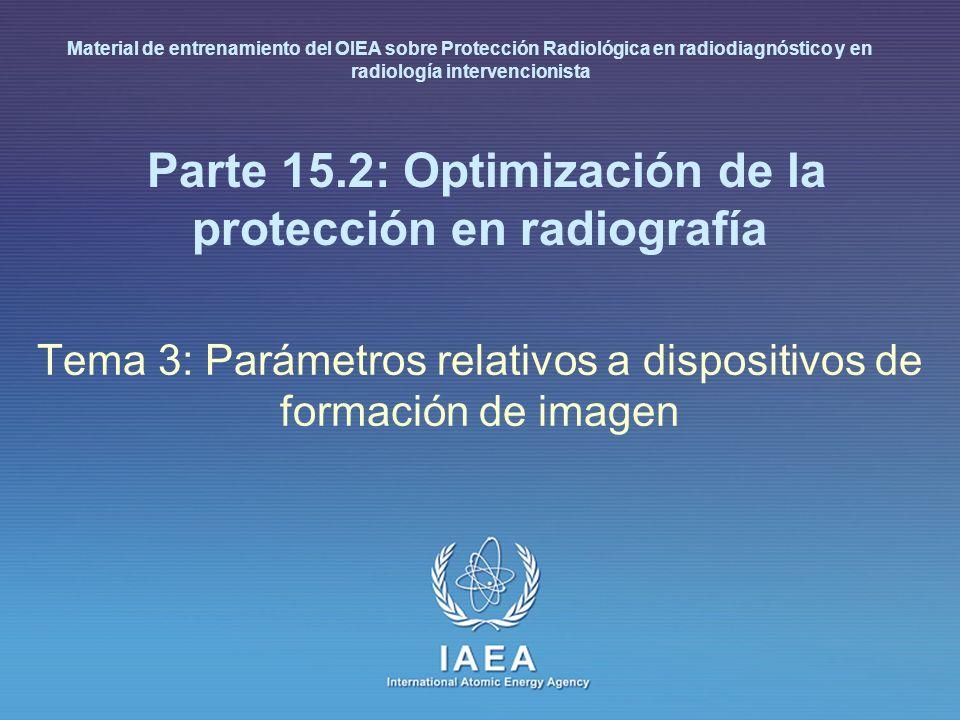 IAEA International Atomic Energy Agency Parte 15.2: Optimización de la protección en radiografía Tema 3: Parámetros relativos a dispositivos de formación de imagen Material de entrenamiento del OIEA sobre Protección Radiológica en radiodiagnóstico y en radiología intervencionista
