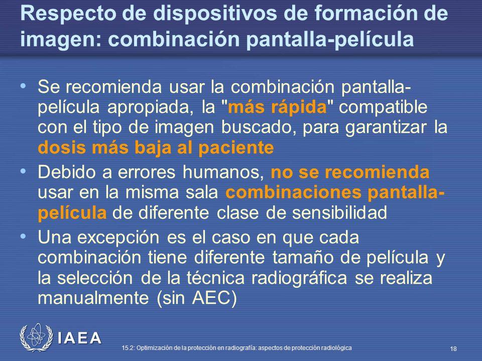 IAEA 15.2: Optimización de la protección en radiografía: aspectos de protección radiológica 18 Respecto de dispositivos de formación de imagen: combinación pantalla-película Se recomienda usar la combinación pantalla- película apropiada, la más rápida compatible con el tipo de imagen buscado, para garantizar la dosis más baja al paciente Debido a errores humanos, no se recomienda usar en la misma sala combinaciones pantalla- película de diferente clase de sensibilidad Una excepción es el caso en que cada combinación tiene diferente tamaño de película y la selección de la técnica radiográfica se realiza manualmente (sin AEC)