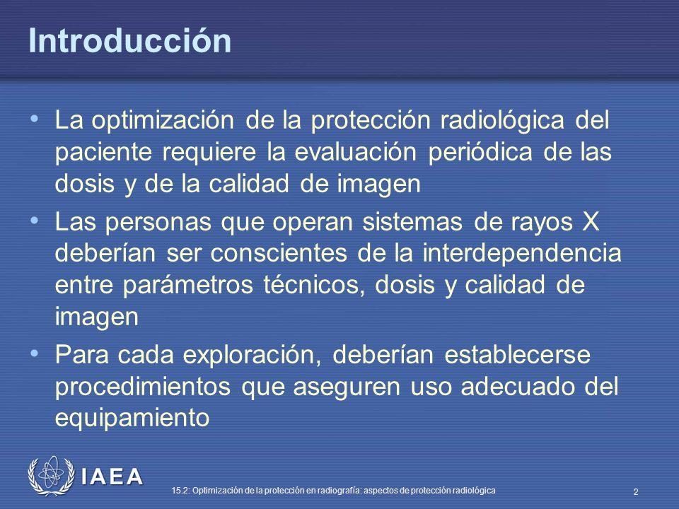 IAEA 15.2: Optimización de la protección en radiografía: aspectos de protección radiológica 2 Introducción La optimización de la protección radiológica del paciente requiere la evaluación periódica de las dosis y de la calidad de imagen Las personas que operan sistemas de rayos X deberían ser conscientes de la interdependencia entre parámetros técnicos, dosis y calidad de imagen Para cada exploración, deberían establecerse procedimientos que aseguren uso adecuado del equipamiento