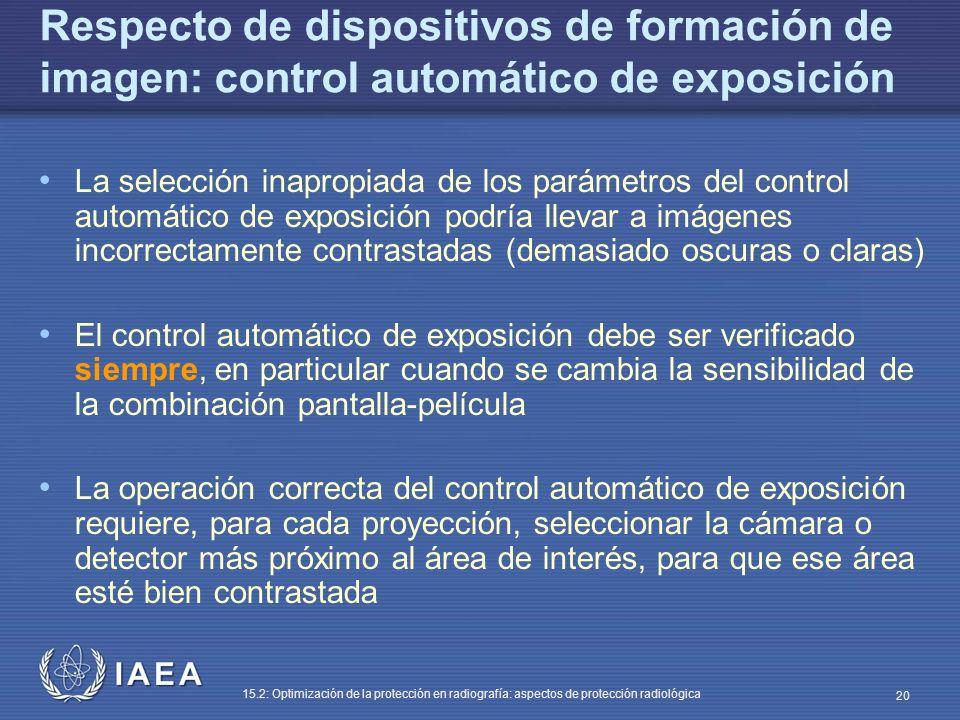 IAEA 15.2: Optimización de la protección en radiografía: aspectos de protección radiológica 20 Respecto de dispositivos de formación de imagen: control automático de exposición La selección inapropiada de los parámetros del control automático de exposición podría llevar a imágenes incorrectamente contrastadas (demasiado oscuras o claras) El control automático de exposición debe ser verificado siempre, en particular cuando se cambia la sensibilidad de la combinación pantalla-película La operación correcta del control automático de exposición requiere, para cada proyección, seleccionar la cámara o detector más próximo al área de interés, para que ese área esté bien contrastada