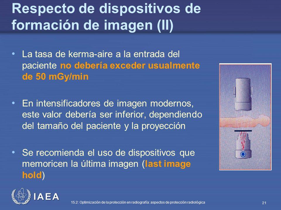 IAEA 15.2: Optimización de la protección en radiografía: aspectos de protección radiológica 21 Respecto de dispositivos de formación de imagen (II) La tasa de kerma-aire a la entrada del paciente no debería exceder usualmente de 50 mGy/min En intensificadores de imagen modernos, este valor debería ser inferior, dependiendo del tamaño del paciente y la proyección Se recomienda el uso de dispositivos que memoricen la última imagen (last image hold)